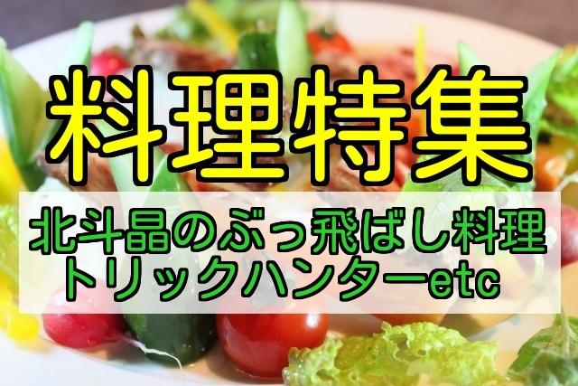 【料理特集】北斗晶のぶっ飛ばし料理やトリックハンター あさチャンなど